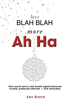 Less Blah Blah, More Ah Ha: How Social Savvy Real Estate Agents Become Trusted, Preferred, Referred - and Rewarded
