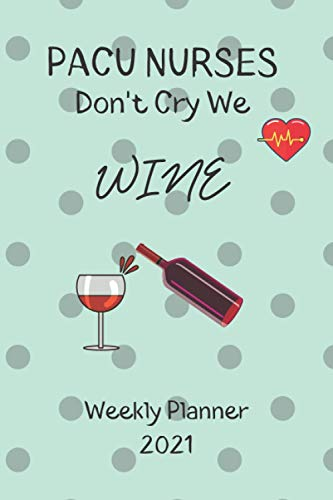PACU Nurses Don't Cry We Wine Weekly Planner 2021: PACU Nurse Gift Idea For Men & Women Who Are Wine