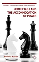 Hedley Bull and the Accommodation of Power (Palgrave Studies in International Relations)