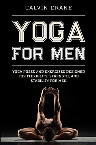 Yoga For Men: Yoga Poses and Exercises Designed For Flexibility, Strength, and Stability For Men