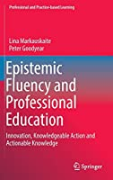 Epistemic Fluency and Professional Education: Innovation, Knowledgeable Action and Actionable Knowledge (Professional and Practice-based Learning, 14)