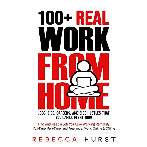 100+ Real Work from Home Jobs, Gigs, Careers, and Side Hustles that You Can Do Right Now: Find and Keep a Job You Love Working Remotely - Full-Time, Part-Time, and Freelancer Work, Online & Offline