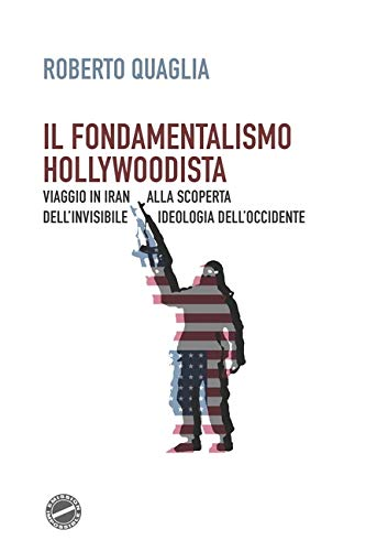 Il fondamentalismo hollywoodista: Viaggio in Iran alla scoperta dell'invisibile ideologia dell'Occidente