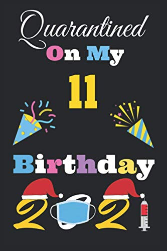 Quarantined on My 11th Birthday 2021 Notebook: Happy 11th Birthday Years Old, 11th birthday card,Quarantined 11th birthday funny card, Quarantine Birthday 2021 Notebook, Size, 6 X 9 Inch 120 Pages.