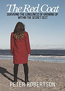 """The Red Coat: Surviving the Loneliness of Growing Up Within """"The Secret Sect"""" by [Peter Robertson]"""