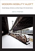 Modern Mobility Aloft: Elevated Highways, Architecture, and Urban Change in Pre-Interstate America (Urban Life, Landscape and Policy)