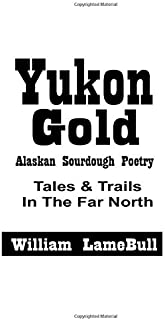YUKON GOLD: Alaska Sourdough Poetry Tales and Trails in the Far North