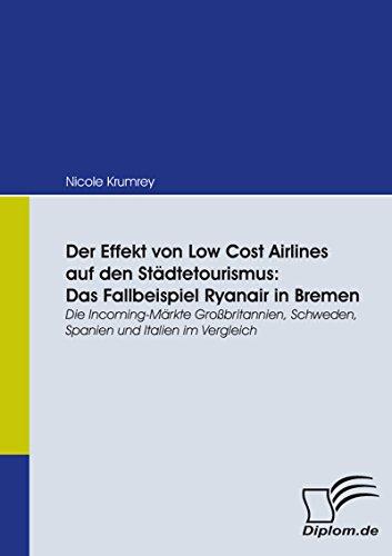 Der Effekt von Low Cost Airlines auf den Städtetourismus: Das Fallbeispiel Ryanair in Bremen: Das Fallbeispiel Ryanair in Bremen: Die Incoming-Märkte Großbritannien, ... Schweden, Spanien und Italien im Vergleich