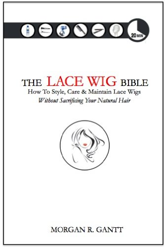 The Lace Wig Bible: How To Style, Care & Maintain Lace Wigs Without Sacrificing Your Natural Har (English Edition)