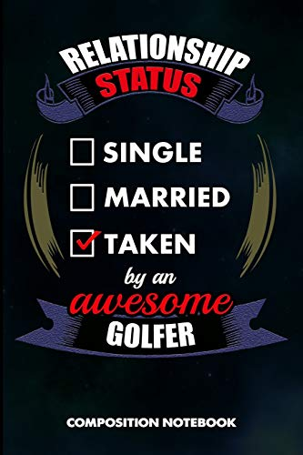 Relationship Status Single Married Taken by an Awesome Golfer: Composition Notebook, Birthday Journal for Golf Sports Game Lovers to write on