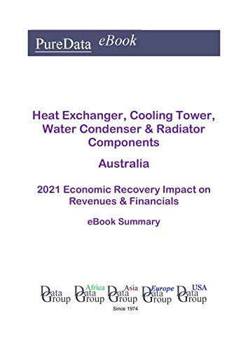 Heat Exchanger, Cooling Tower, Water Condenser & Radiator Components Australia Summary: 2021 Economic Recovery Impact on Revenues & Financials (English Edition)