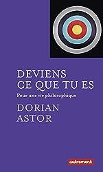 Deviens ce que tu es - Pour une vie philosophique de Dorian Astor