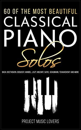 60 Of The Most Beautiful Classical Piano Solos: Bach, Beethoven, Debussy, Handel, Liszt, Mozart, Satie, Schumann, Tchaikovsky and more (Masterpieces of Music Book 1) (English Edition)