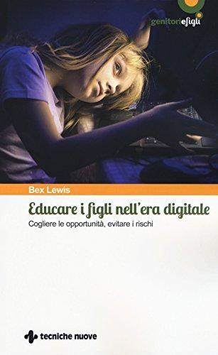 Educare i figli nell'era digitale. Cogliere le opportunità, evitare i rischi