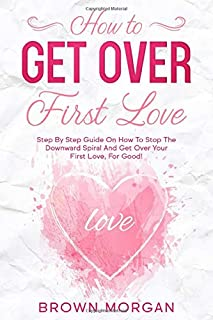 How to Get Over First Love: Step By Step Guide On How To Stop The Downward Spiral And Get Over Your First Love, For Good!
