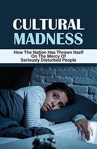 Cultural Madness: How The Nation Has Thrown Itself On The Mercy Of Seriously Disturbed People: Cultural Policy (English Edition)