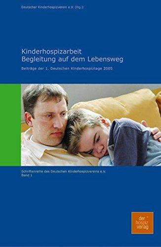Kinderhospizarbeit - Begleitung auf dem Lebensweg: Beiträge der 1. Deutschen Kinderhospiztage (Schriftenreihe des Deutschen Kinderhospizverein e.V.)
