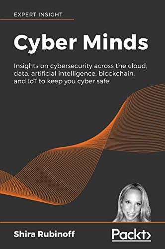Cyber Minds: Insights on cybersecurity across the cloud, data, artificial intelligence, blockchain, and IoT to keep you cyber safe