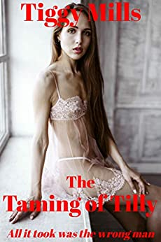 The Taming of Tilly: All it took was the wrong man by [Tiggy Mills]