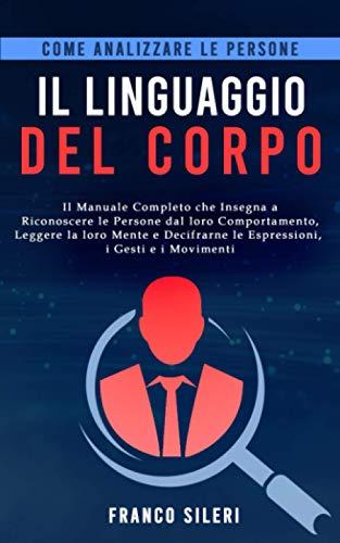 Come analizzare le persone: IL LINGUAGGIO DEL CORPO: Il manuale completo che insegna a riconoscere le persone dal loro comportamento, leggere la loro mente e decifrarne espressioni, gesti e movimenti