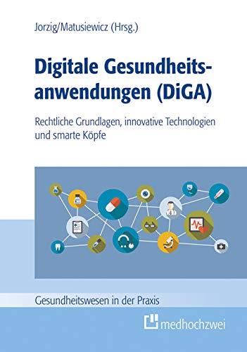 Digitale Gesundheitsanwendungen (DiGA) (Gesundheitswesen in der Praxis): Rechtliche Grundlagen, innovative Technologien und smarte Köpfe