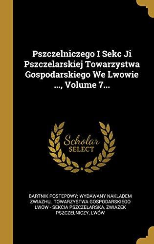 Pszczelniczego I Sekc Ji Pszczelarskiej Towarzystwa Gospodarskiego We Lwowie ..., Volume 7...