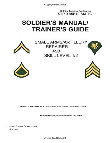 Soldier Training Publication STP 9-45B12-SM-TG Soldier's Manual/Trainer's Guide Small Arms/Artillery Repairer 45B Skill Level 1/2 (Studies in Macroeconomic History)