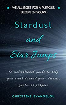 Stardust and Star Jumps: A Motivational Guide to Help you Reach Toward your Dreams, Goals, and Life Purpose by [Christine Evangelou]