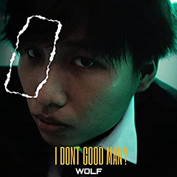 I Dont Good Man?