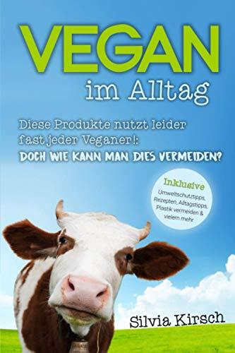 Vegan im Alltag - Diese Produkte nutzt leider fast jeder Veganer!: Doch wie kann man dies vermeiden? Inklusive Umweltschutztipps, Rezepten, Alltagstipps, Plastik vermeiden und vielem mehr.