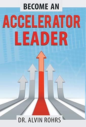 Become an Accelerator Leader: Accelerate Yourself, Others, and Your Organization to Maximize Impact