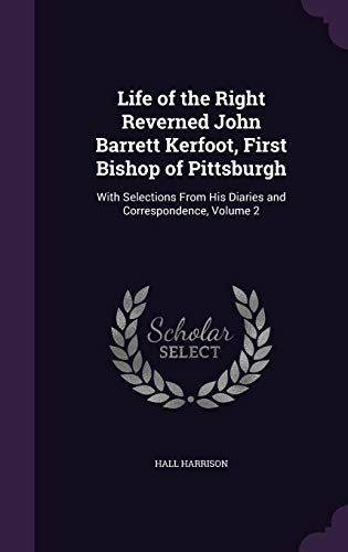 Life of the Right Reverned John Barrett Kerfoot, First Bishop of Pittsburgh: With Selections from His Diaries and Correspondence, Volume 2