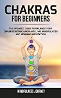 Chakras for Beginners: The Updated Guide to Balance your Chakras with Chakra Healing, Mindfulness and Morning Meditation