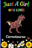 Just A Girl Who Loves Carnotaurus: New Carnotaurus Lovers Girls Notebook . Blank Lined Carnotaurus Notebook Journal for Girls, Kids, Student,Teens, ... Writing/ Notes. Best Christmas Gift. V.5