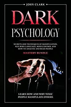 Dark Psychology: Mastery Bundle: Secrets and Techniques of Manipulation, NLP, Body Language, Mind Control and How to Analyze and Read People. Learn How and Why Toxic People Manipulate Others. by [John Clark]