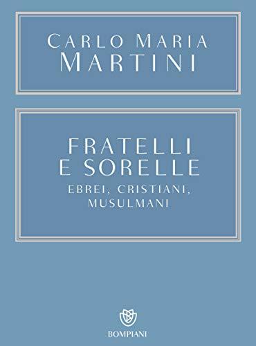 Fratelli e sorelle: Ebrei, cristiani e musulmani (Opere Carlo Maria Martini Vol. 5)