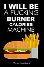 I Will Be A Fucking Burning Calories Machine - Diet And Fitness Journal: Men Diet Plan To Lose Weight And Rebuild Your Body For A Healthy Life - Cool ... - Hamburger And French Fries Calories To Burn
