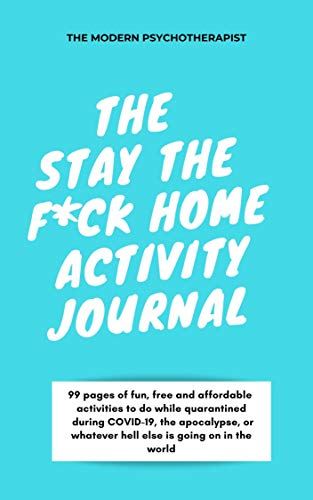 THE STAY THE FUCK HOME ACTIVITY JOURNAL: 99 pages of fun, free and affordable activities to do while quarantined at home during COVID-19, the apocalypse or whatever hell else is going on in the world