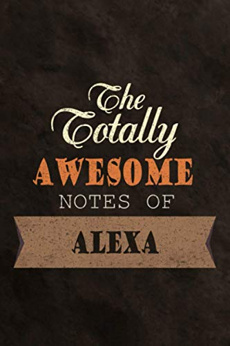 Lined Notebook The Totally Awesome Notes Of Alexa Diary Planner Journal: Work List, Money, Bill, 114 Pages, Meal, Finance, 6x9 inch, Do It All