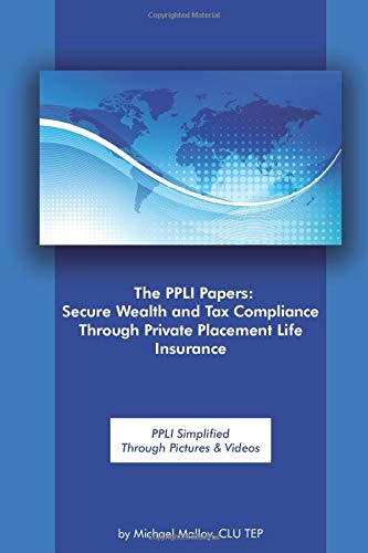 The PPLI Papers:  Secure Wealth and Tax Compliance Through Private Placement Life Insurance: PPLI Simplified Through Pictures & Videos
