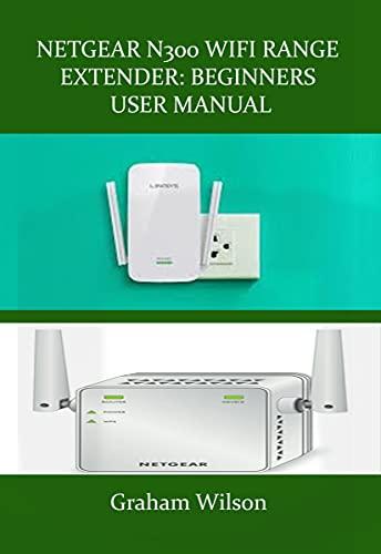 NETGEAR N300 WIFI RANGE EXTENDER: BEGINNERS USER MANUAL: A Newbie to Expert Manual, On How to Get Started With Netgear N300 Wifi Range Extender (English Edition)
