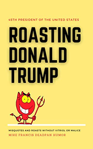 Roasting Donald Trump: Without the vitriol or malice (English Edition)
