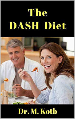The DASH Diet: The Beginner Guide to Lower Blood Pressure, Reverse Heart Disease and Lose Weight Fast including DASH Diet Recipes and 7 Day Blood Pressure Meal Plan by [Dr Kotb]