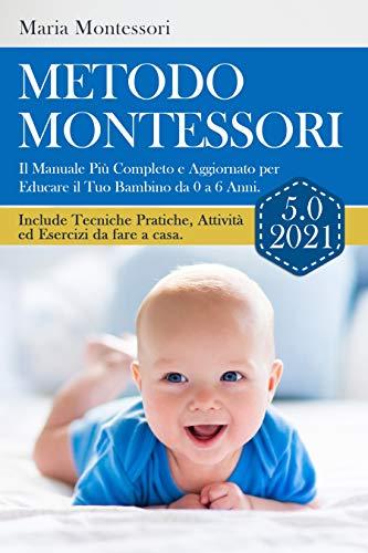 METODO MONTESSORI 5.0 2021; Il Manuale Più Completo e Aggiornato per Educare il Tuo Bambino da 0 a 6 Anni. Include Tecniche Pratiche, Attività ed Esercizi da fare a casa.