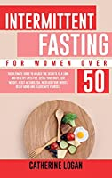 Intermittent Fasting for Women Over 50: The Ultimate Guide To Unlock The Secrets to a Long and Healthy Lifestyle. Detox Your Body, Lose Weight, Reset Metabolism, Increase Your Energy, Delay Aging