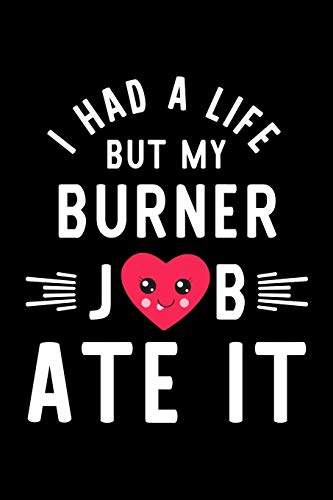 I Had A Life But My Burner Job Ate It: Hilarious & Funny Journal for Burner | Funny Christmas & Birthday Gift Idea for Burner | Burner Notebook | 100 pages 6x9 inches