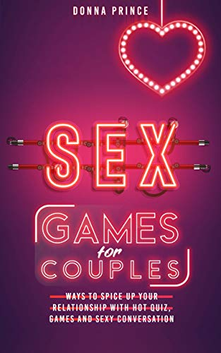 Sex Games for Couples: Ways to Spice up your Relationship with Hot Quiz, Games and Sexy Conversation (Sex Life Tips Book 3)