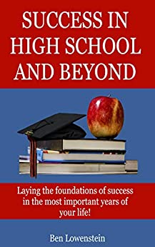 Success In High School and Beyond: Laying the foundations of success in the most important years of your life! by [Ben Lowenstein]