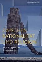 Zwischen Rationalitaet und Religion: Interdisziplinaere Perspektiven