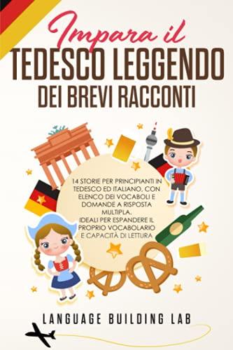 Impara il Tedesco Leggendo dei Brevi Racconti: 14 Storie per Principianti in Tedesco ed Italiano, con Elenco dei Vocaboli e Domande a Risposta Multipla. Ideali per Espandere il Proprio vocabolario